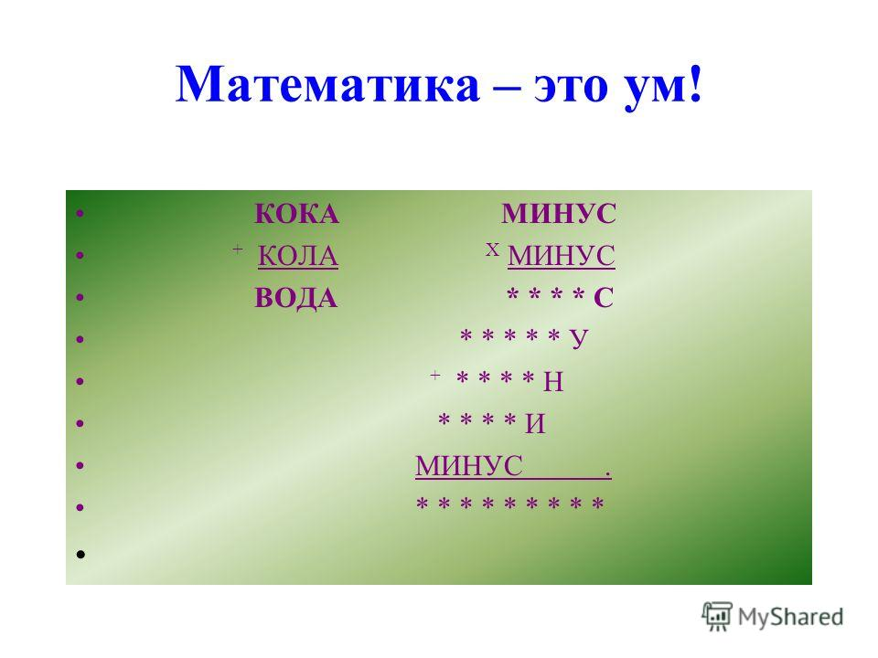 Математика – это ум! КОКА МИНУС + КОЛА Х МИНУС ВОДА * * * * С * * * * * У + * * * * Н * * * * И МИНУС. * * * * * * * * *