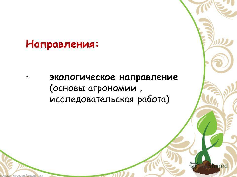 экологическое направление (основы агрономии, исследовательская работа) Направления: