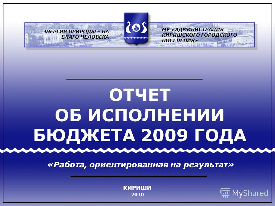 ОТЧЕТ ОБ ИСПОЛНЕНИИ БЮДЖЕТА 2009 ГОДА «Работа, ориентированная на результат» МУ «АДМИНИСТРАЦИЯ КИРИШСКОГО ГОРОДСКОГО ПОСЕЛЕНИЯ» ЭНЕРГИЯ ПРИРОДЫ – НА БЛАГО ЧЕЛОВЕКА КИРИШИ 2010