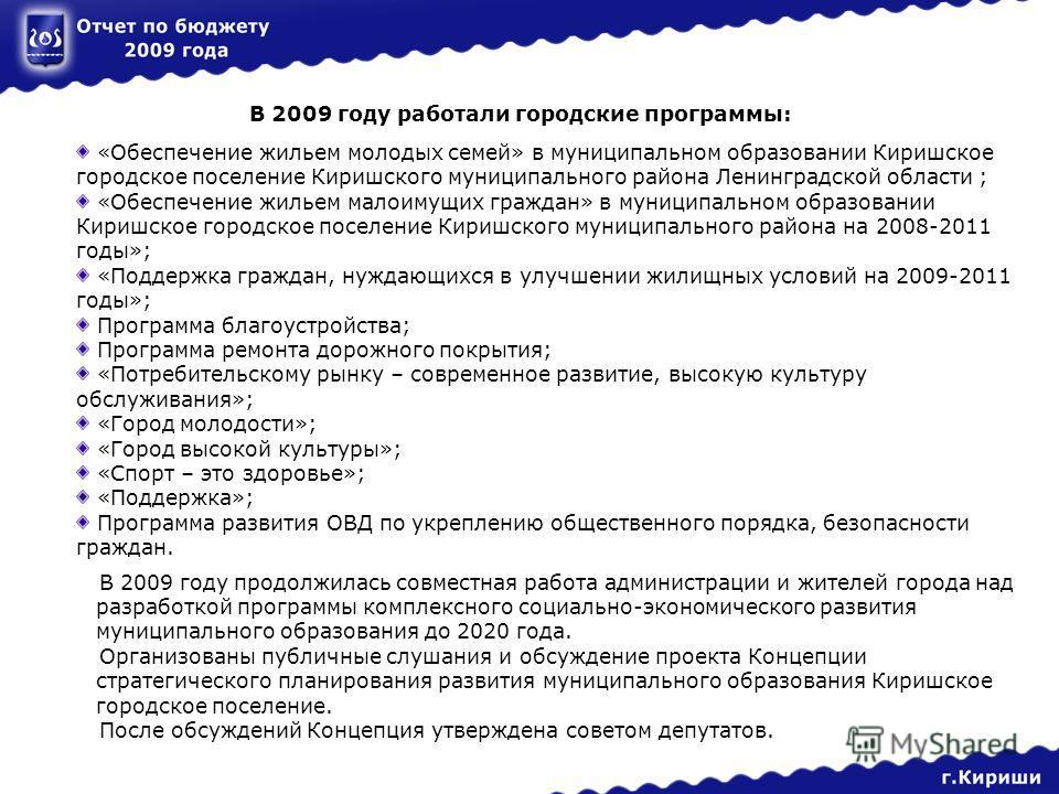 В 2009 году работали городские программы: «Обеспечение жильем молодых семей» в муниципальном образовании Киришское городское поселение Киришского муниципального района Ленинградской области ; «Обеспечение жильем малоимущих граждан» в муниципальном об
