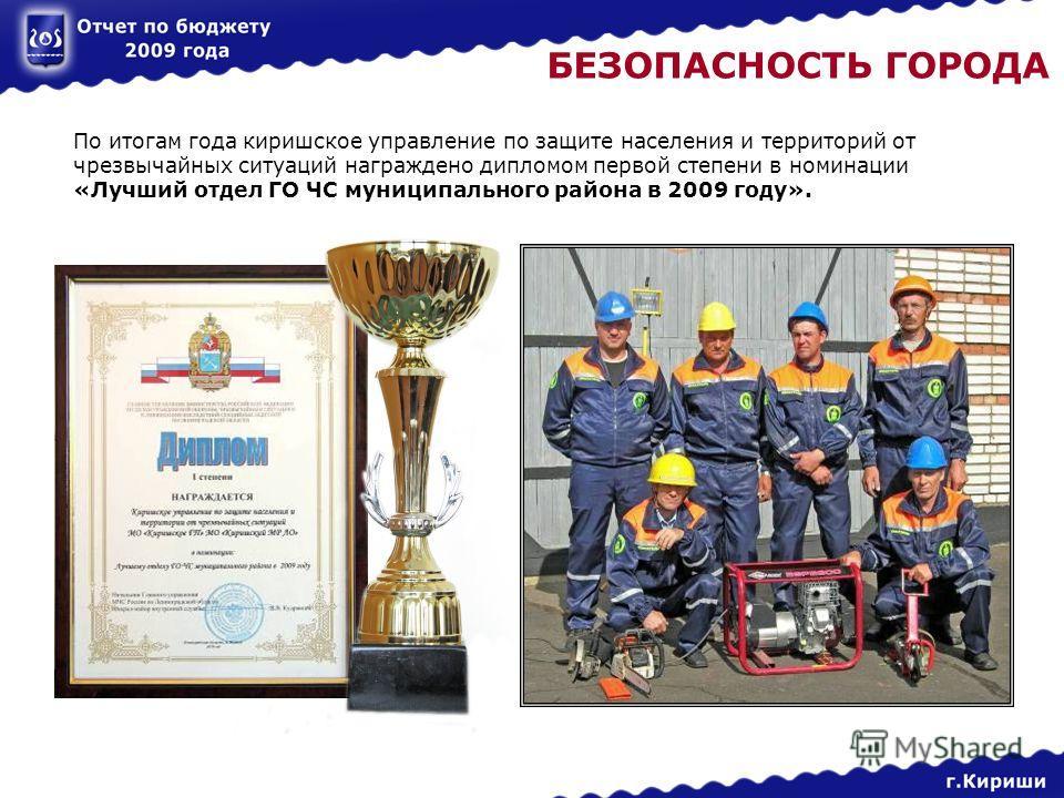 БЕЗОПАСНОСТЬ ГОРОДА По итогам года киришское управление по защите населения и территорий от чрезвычайных ситуаций награждено дипломом первой степени в номинации «Лучший отдел ГО ЧС муниципального района в 2009 году».