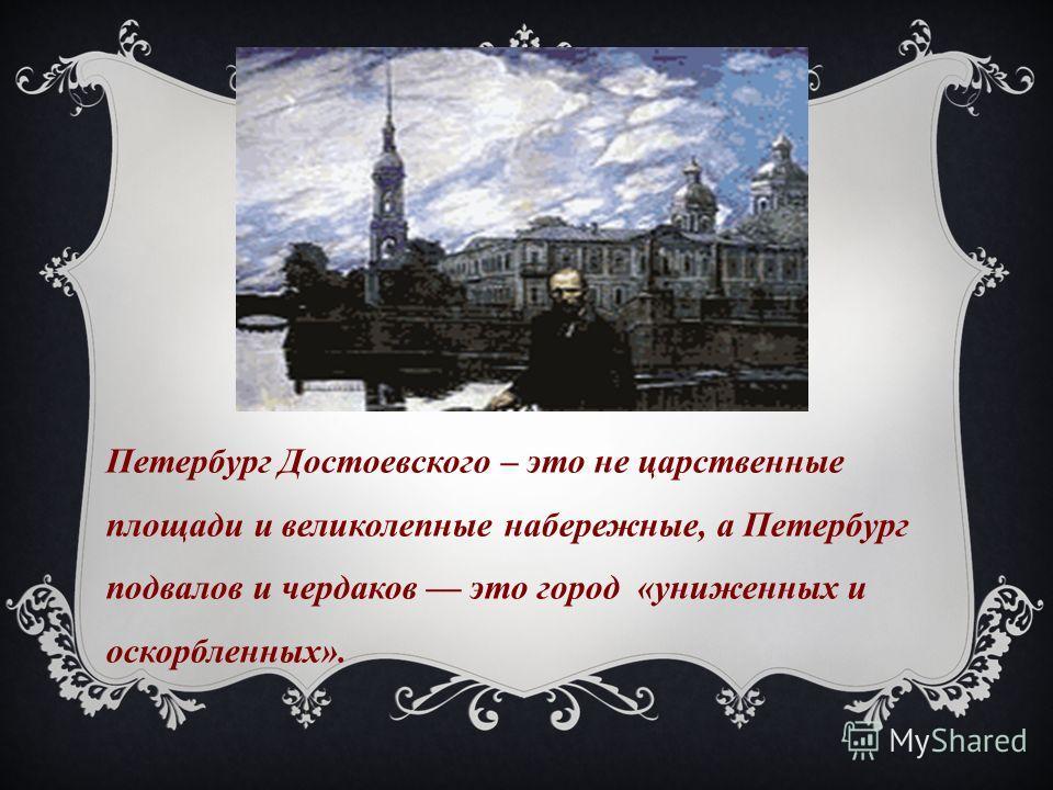 Петербург Достоевского – это не царственные площади и великолепные набережные, а Петербург подвалов и чердаков это город «униженных и оскорбленных».