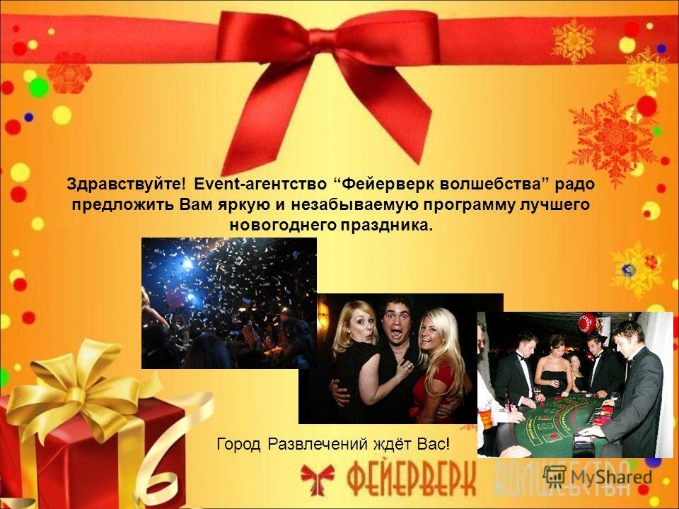 Здравствуйте! Еvent-агентство Фейерверк волшебства радо предложить Вам яркую и незабываемую программу лучшего новогоднего праздника. Город Развлечений ждёт Вас!