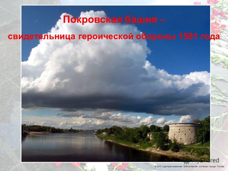 © МУК «Централизованная библиотечная система» города Пскова Покровская башня – свидетельница героической обороны 1581 года