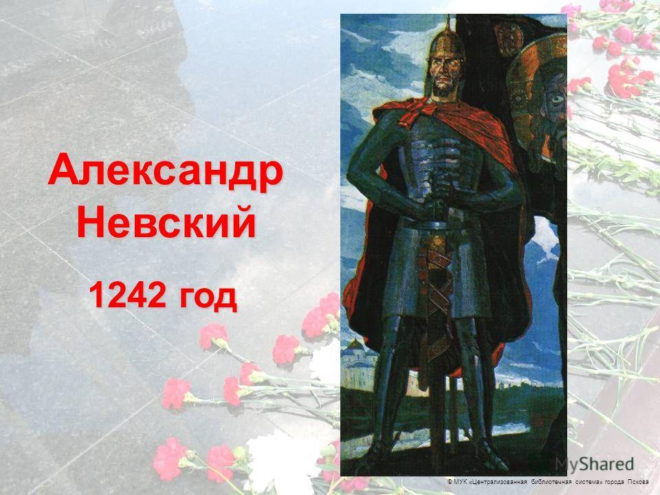 © МУК «Централизованная библиотечная система» города Пскова 1242 год Александр Невский