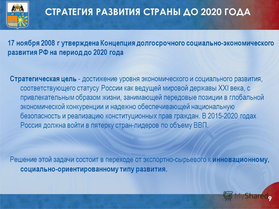 СТРАТЕГИЯ РАЗВИТИЯ СТРАНЫ ДО 2020 ГОДА Стратегическая цель - достижение уровня экономического и социального развития, соответствующего статусу России как ведущей мировой державы XXI века, с привлекательным образом жизни, занимающей передовые позиции