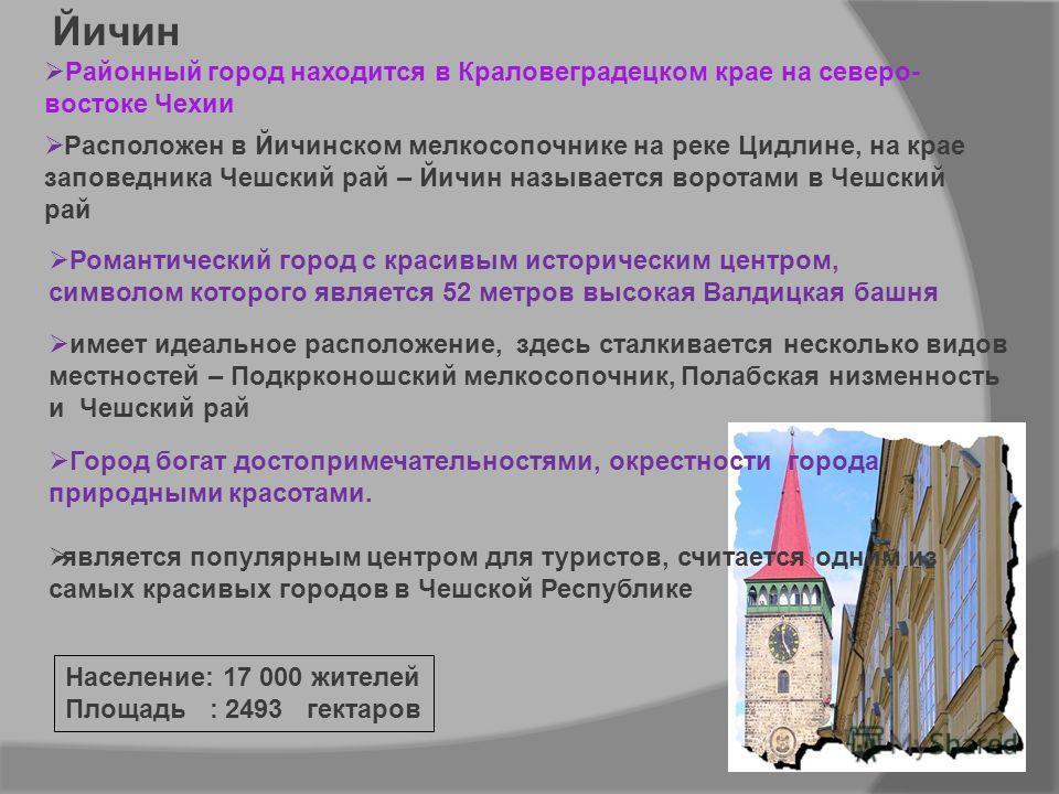 Районный город находится в Краловeградецком крае на северо- востоке Чехии Расположен в Йичинском мелкосопочнике на реке Цидлине, на крае заповедника Чешский рай – Йичин называется вoротами в Чешский рай Йичин Город богат достопримечательностями, окре