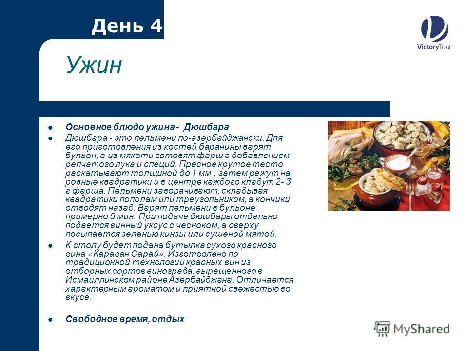 Ужин Основное блюдо ужина - Дюшбара Дюшбара - это пельмени по-азербайджански. Для его приготовления из костей баранины варят бульон, а из мякоти готовят фарш с добавлением репчатого лука и специй. Пресное крутое тесто раскатывают толщиной до 1 мм, за