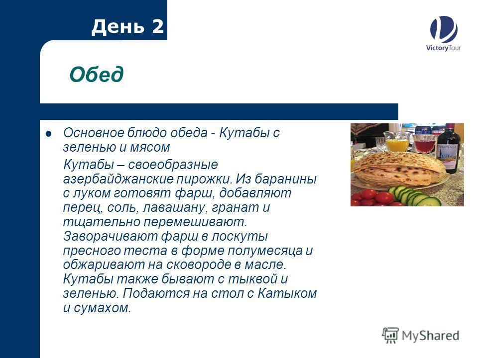 Обед Основное блюдо обеда - Кутабы с зеленью и мясом Кутабы – своеобразные азербайджанские пирожки. Из баранины с луком готовят фарш, добавляют перец, соль, лавашану, гранат и тщательно перемешивают. Заворачивают фарш в лоскуты пресного теста в форме