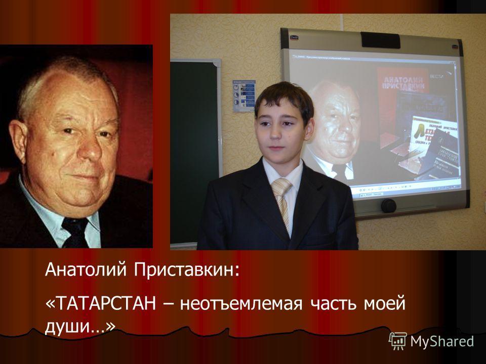 Анатолий Приставкин: «ТАТАРСТАН – неотъемлемая часть моей души…»