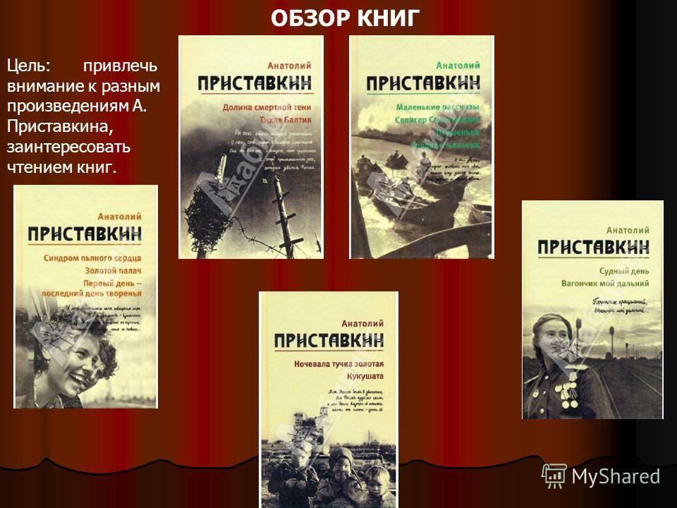 ОБЗОР КНИГ Цель: привлечь внимание к разным произведениям А. Приставкина, заинтересовать чтением книг.