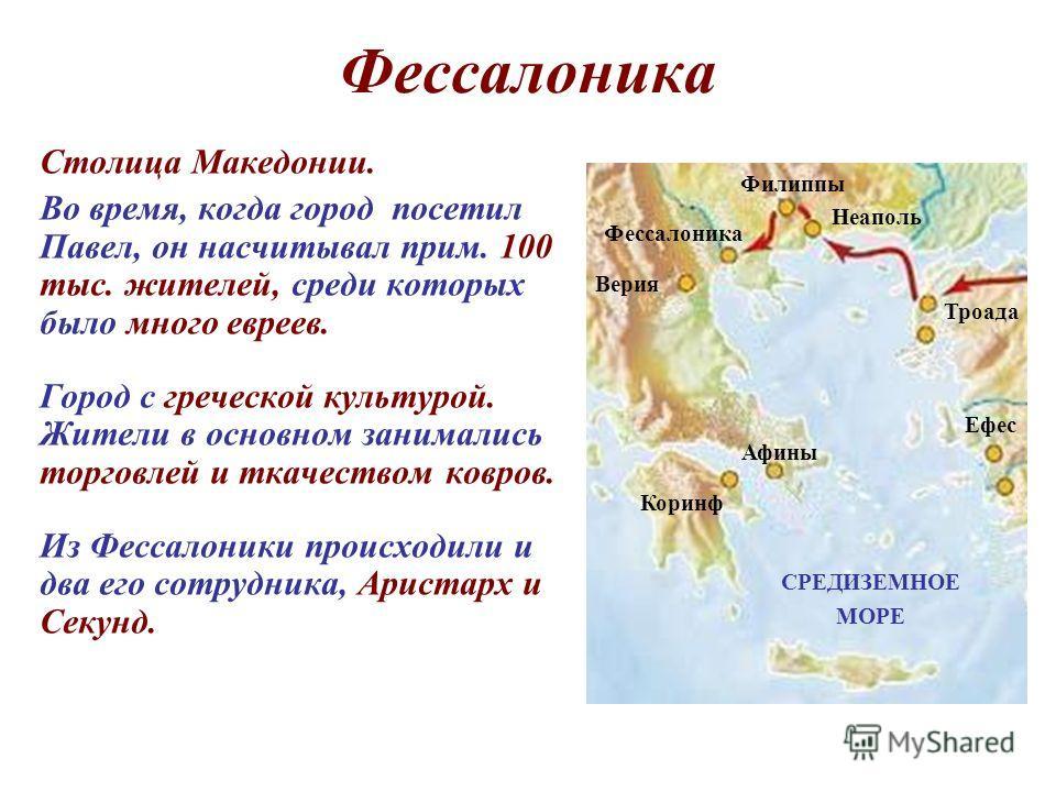 Фессалоника Столица Македонии. Во время, когда город посетил Павел, он насчитывал прим. 100 тыс. жителей, среди которых было много евреев. Город с греческой культурой. Жители в основном занимались торговлей и ткачеством ковров. Из Фессалоники происхо