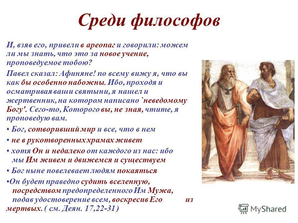 Среди философов И, взяв его, привели в ареопаг и говорили: можем ли мы знать, что это за новое учение, проповедуемое тобою? Павел сказал: Афиняне! по всему вижу я, что вы как бы особенно набожны. Ибо, проходя и осматривая ваши святыни, я нашел и жерт