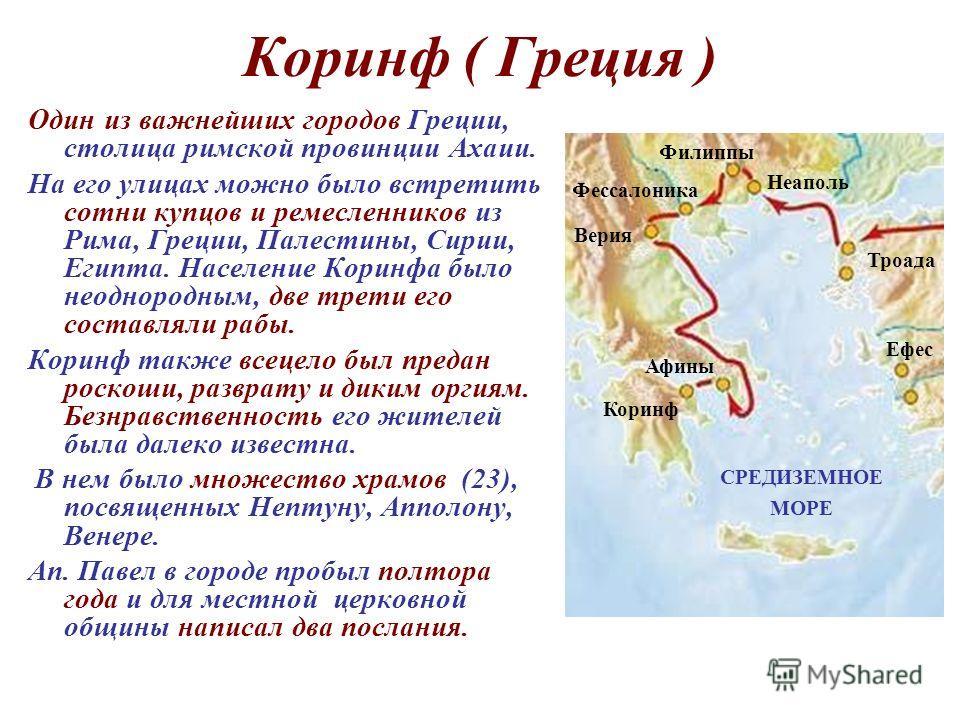 Коринф ( Греция ) Один из важнейших городов Греции, столица римской провинции Ахаии. На его улицах можно было встретить сотни купцов и ремесленников из Рима, Греции, Палестины, Сирии, Египта. Население Коринфа было неоднородным, две трети его составл