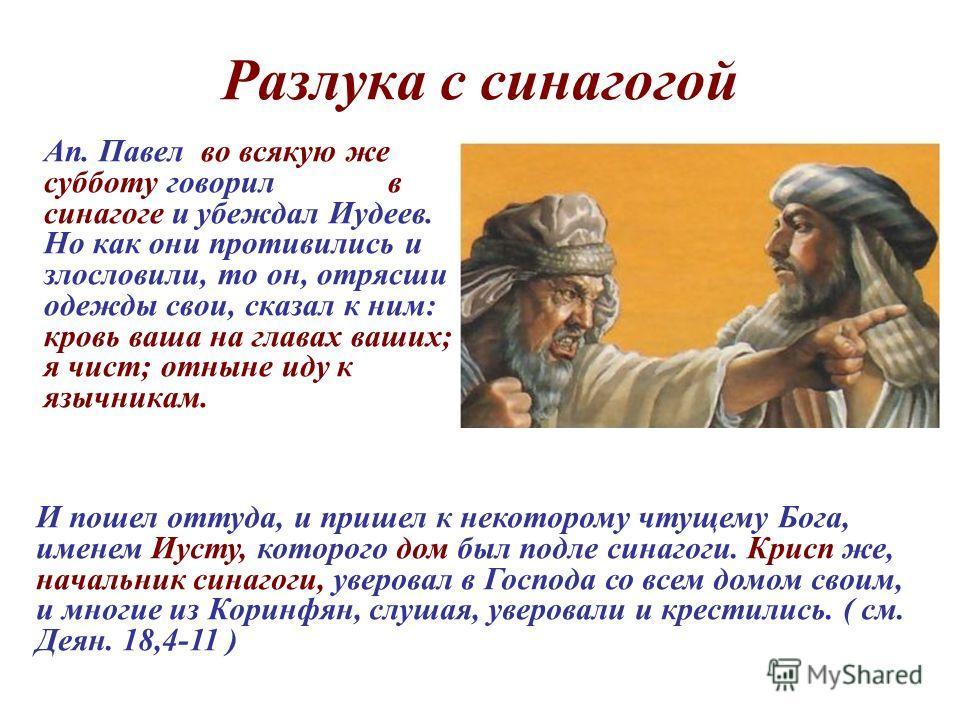 Разлука с синагогой Ап. Павел во всякую же субботу говорил в синагоге и убеждал Иудеев. Но как они противились и злословили, то он, отрясши одежды свои, сказал к ним: кровь ваша на главах ваших; я чист; отныне иду к язычникам. И пошел оттуда, и прише
