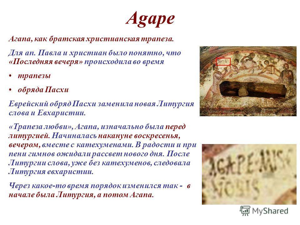 Agape Агапа, как братская христианская трапеза. Для ап. Павла и христиан было понятно, что «Последняя вечеря» происходила во время трапезы обряда Пасхи Еврейский обряд Пасхи заменила новая Литургия слова и Евхаристии. «Трапеза любви», Агапа, изначаль