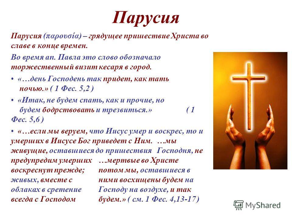 Парусия Парусия (παρουσία) – грядущее пришествие Христа во славе в конце времен. Во время ап. Павла это слово обозначало торжественный визит кесаря в город. «…день Господень так придет, как тать ночью.» ( 1 Фес. 5,2 ) «Итак, не будем спать, как и про