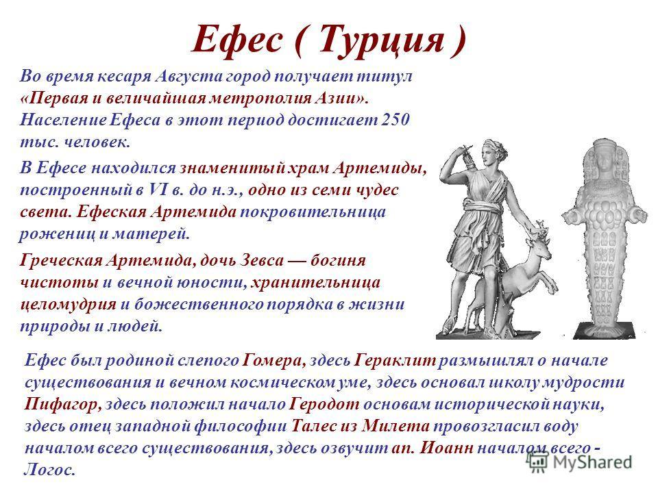 Ефес ( Турция ) Во время кесаря Августа город получает титул «Первая и величайшая метрополия Азии». Население Ефеса в этот период достигает 250 тыс. человек. В Ефесе находился знаменитый храм Артемиды, построенный в VI в. до н.э., одно из семи чудес