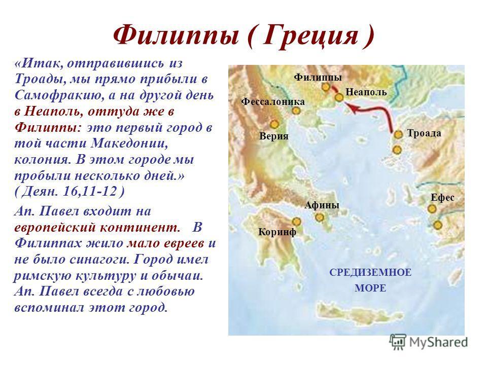 Филиппы ( Греция ) «Итак, отправившись из Троады, мы прямо прибыли в Самофракию, а на другой день в Неаполь, оттуда же в Филиппы: это первый город в той части Македонии, колония. В этом городе мы пробыли несколько дней.» ( Деян. 16,11-12 ) Ап. Павел