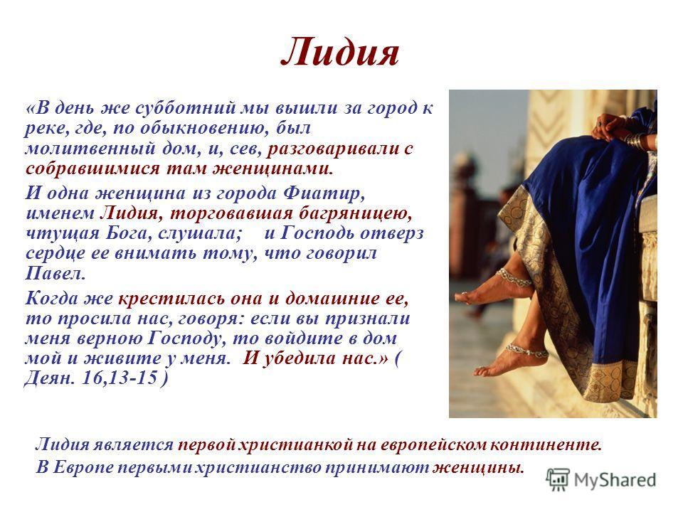 Лидия «В день же субботний мы вышли за город к реке, где, по обыкновению, был молитвенный дом, и, сев, разговаривали с собравшимися там женщинами. И одна женщина из города Фиатир, именем Лидия, торговавшая багряницею, чтущая Бога, слушала; и Господь