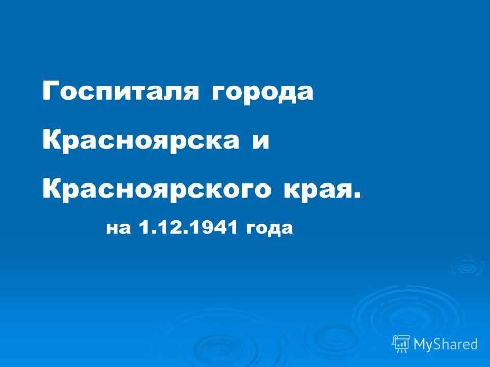 Госпиталя города Красноярска и Красноярского края. на 1.12.1941 года