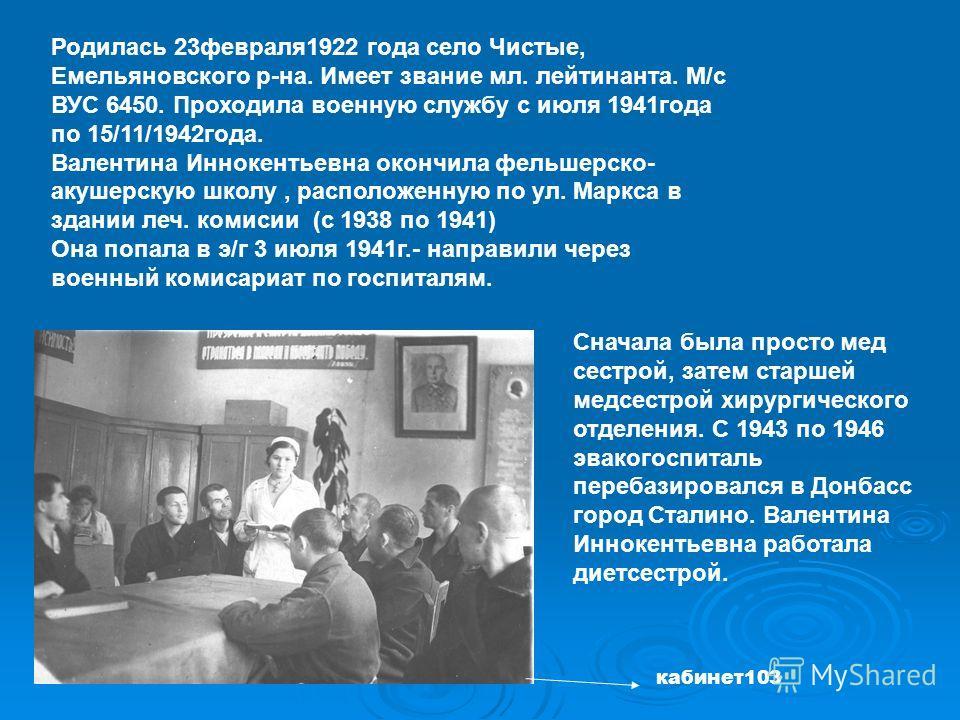 Родилась 23февраля1922 года село Чистые, Емельяновского р-на. Имеет звание мл. лейтинанта. М/с ВУС 6450. Проходила военную службу с июля 1941года по 15/11/1942года. Валентина Иннокентьевна окончила фельшерско- акушерскую школу, расположенную по ул. М