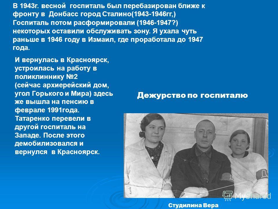 Дежурство по госпиталю Студилина Вера В 1943г. весной госпиталь был перебазирован ближе к фронту в Донбасс город Сталино(1943-1946гг,) Госпиталь потом расформировали (1946-1947?) некоторых оставили обслуживать зону. Я ухала чуть раньше в 1946 году в