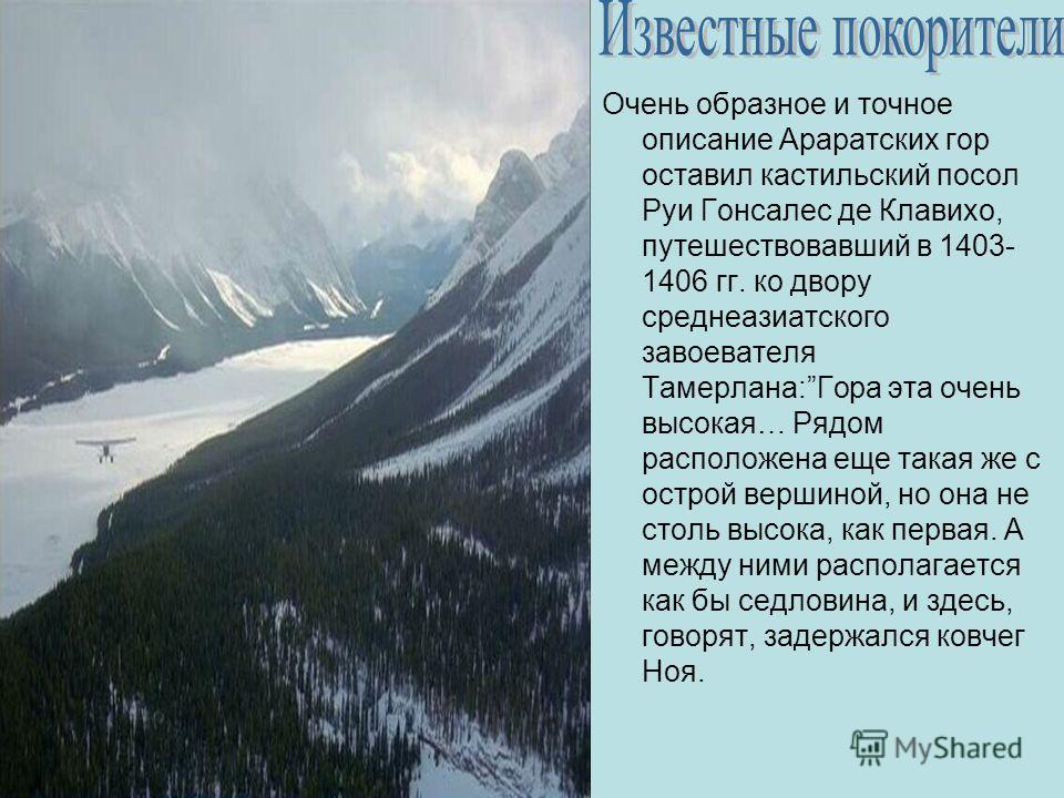 Очень образное и точное описание Араратских гор оставил кастильский посол Руи Гонсалес де Клавихо, путешествовавший в 1403- 1406 гг. ко двору среднеазиатского завоевателя Тамерлана:Гора эта очень высокая… Рядом расположена еще такая же с острой верши