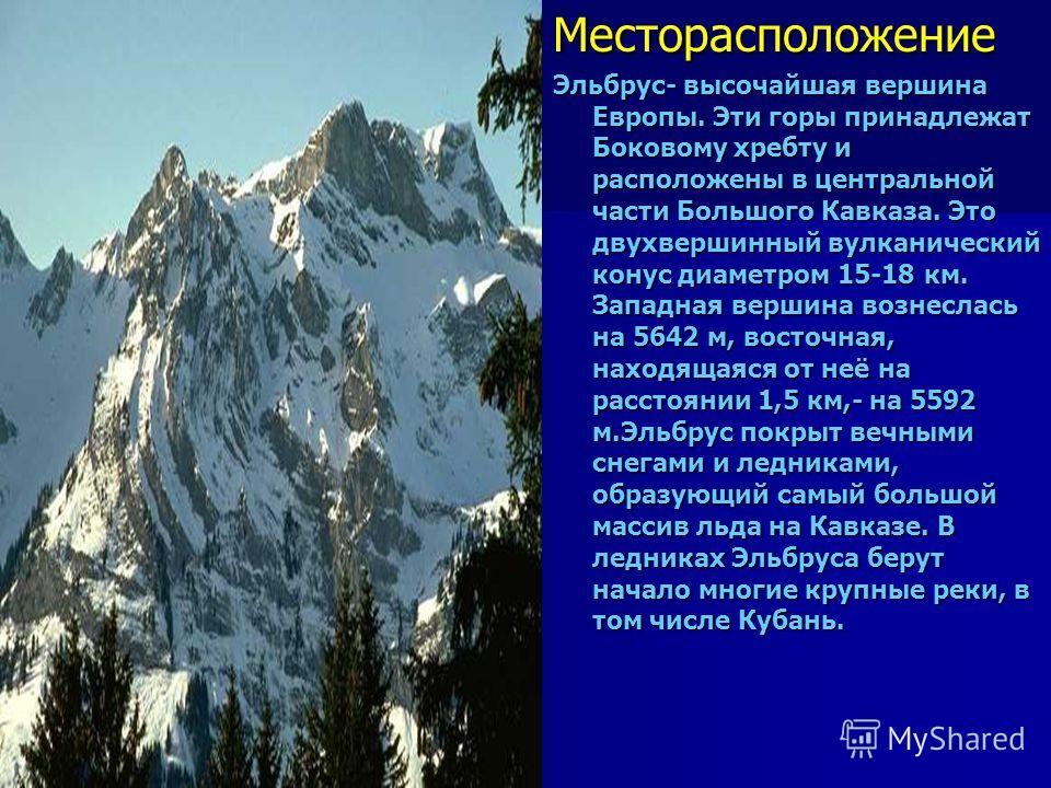 Эльбрус ЭльбрусМесторасположение Эльбрус- высочайшая вершина Европы. Эти горы принадлежат Боковому хребту и расположены в центральной части Большого Кавказа. Это двухвершинный вулканический конус диаметром 15-18 км. Западная вершина вознеслась на 564