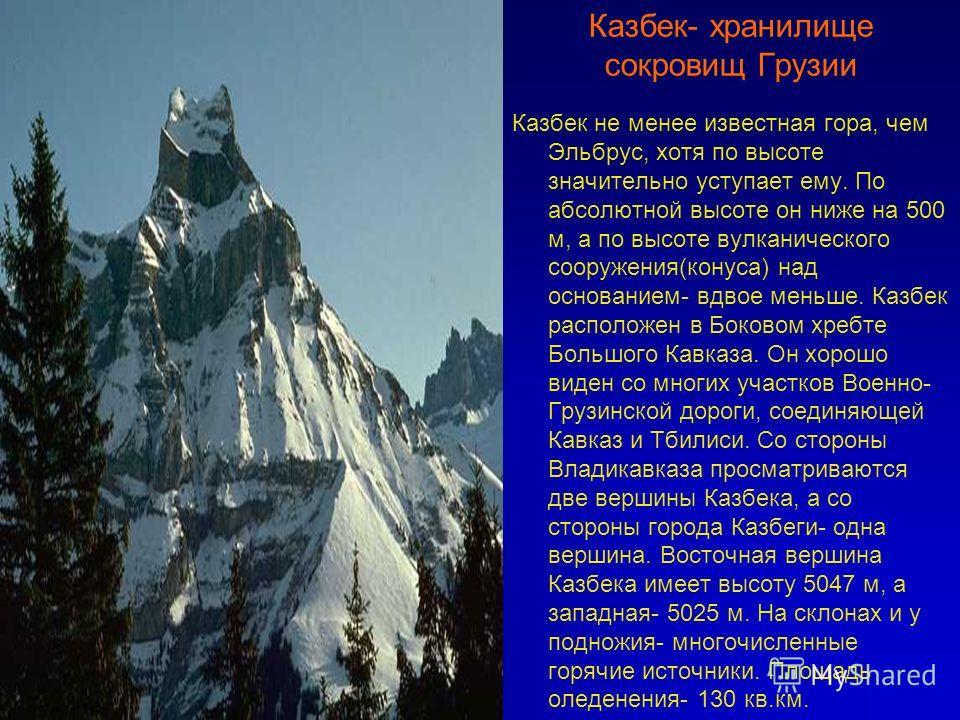 Казбек- хранилище сокровищ Грузии Казбек не менее известная гора, чем Эльбрус, хотя по высоте значительно уступает ему. По абсолютной высоте он ниже на 500 м, а по высоте вулканического сооружения(конуса) над основанием- вдвое меньше. Казбек располож