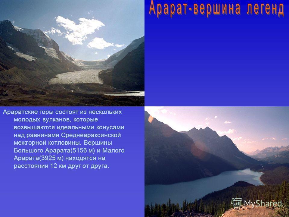 Араратские горы состоят из нескольких молодых вулканов, которые возвышаются идеальными конусами над равнинами Среднеараксинской межгорной котловины. Вершины Большого Арарата(5156 м) и Малого Арарата(3925 м) находятся на расстоянии 12 км друг от друга