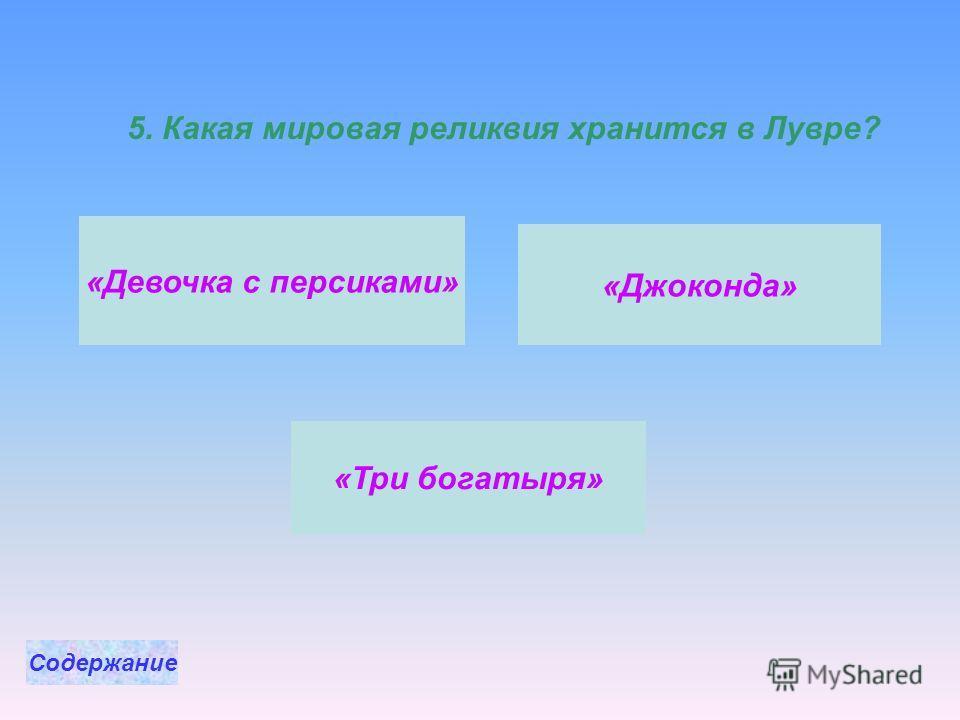 5. Какая мировая реликвия хранится в Лувре? «Джоконда» «Три богатыря» «Девочка с персиками» Содержание