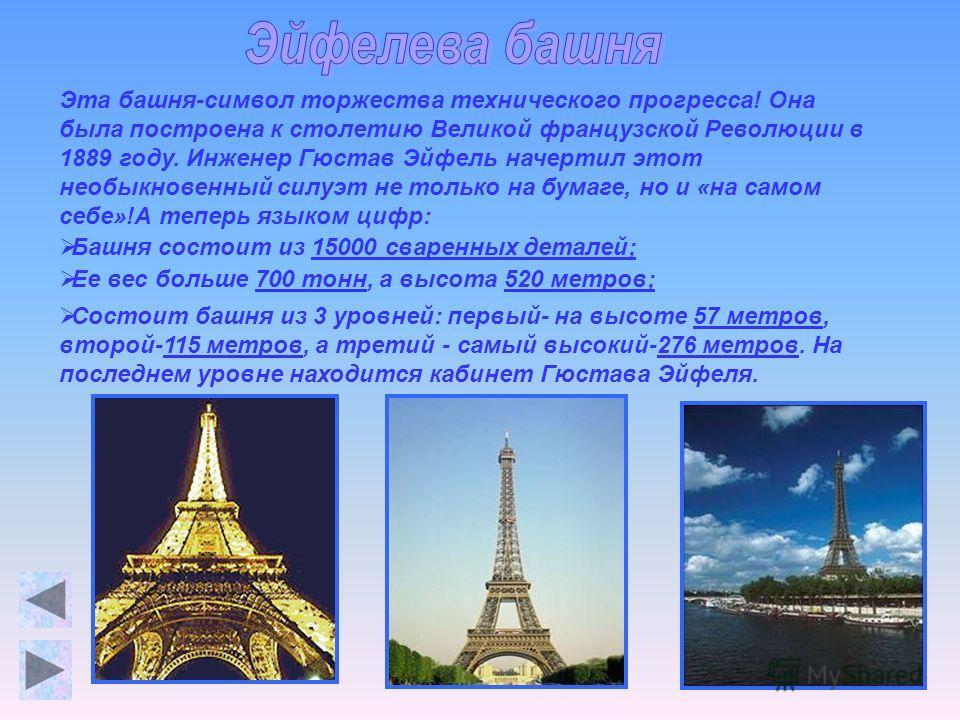 Эта башня-символ торжества технического прогресса! Она была построена к столетию Великой французской Революции в 1889 году. Инженер Гюстав Эйфель начертил этот необыкновенный силуэт не только на бумаге, но и «на самом себе»!А теперь языком цифр: Башн