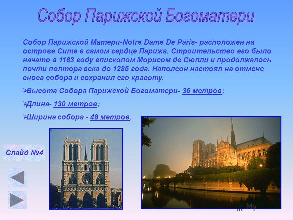 Собор Парижской Матери-Notre Dame De Paris- расположен на острове Сите в самом сердце Парижа. Строительство его было начато в 1163 году епископом Морисом де Сюлли и продолжалось почти полтора века до 1285 года. Наполеон настоял на отмене сноса собора