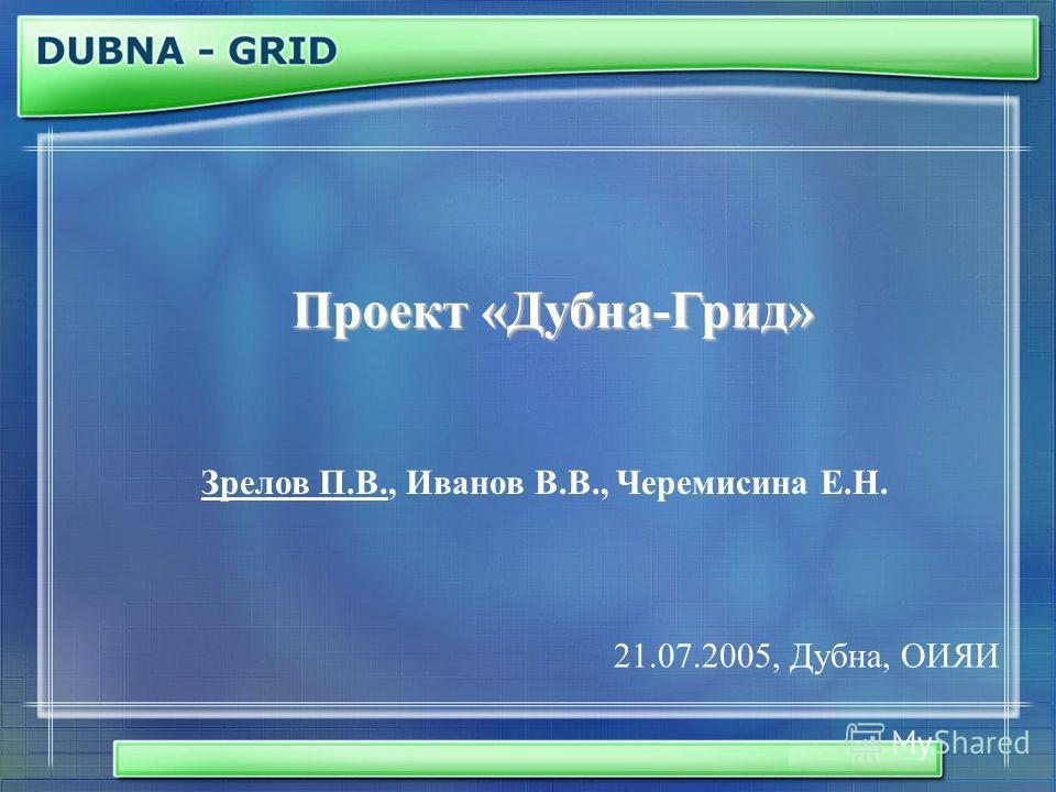 Проект «Дубна-Грид» Зрелов П.В., Иванов В.В., Черемисина Е.Н. 21.07.2005, Дубна, ОИЯИ