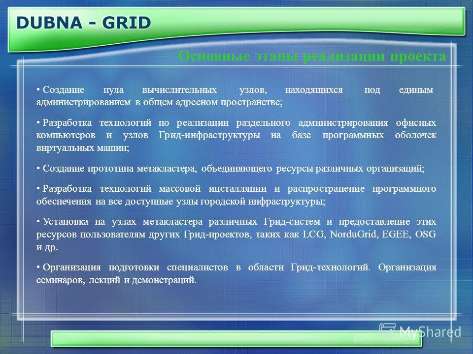 Основные этапы реализации проекта Создание пула вычислительных узлов, находящихся под единым администрированием в общем адресном пространстве; Разработка технологий по реализации раздельного администрирования офисных компьютеров и узлов Грид-инфрастр