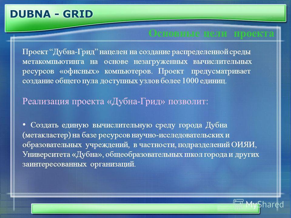 Основные цели проекта Проект Дубна-Грид нацелен на создание распределенной среды метакомпьютинга на основе незагруженных вычислительных ресурсов «офисных» компьютеров. Проект предусматривает создание общего пула доступных узлов более 1000 единиц. Реа