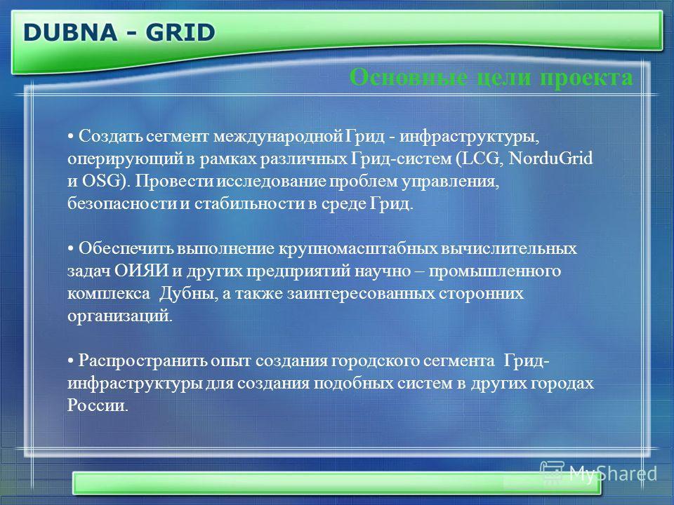Основные цели проекта Создать сегмент международной Грид - инфраструктуры, оперирующий в рамках различных Грид-систем (LCG, NorduGrid и OSG). Провести исследование проблем управления, безопасности и стабильности в среде Грид. Обеспечить выполнение кр