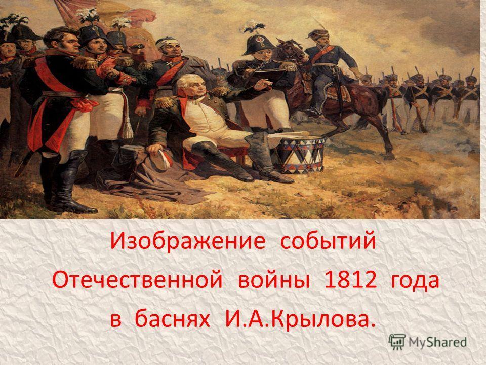 . Изображение событий Отечественной войны 1812 года в баснях И.А.Крылова.