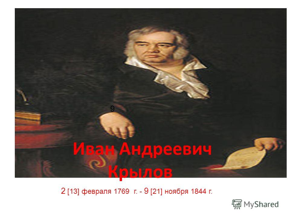 Иван Андреевич Крылов 2 [13] февраля 1769 г. - 9 [21] ноября 1844 г. 9