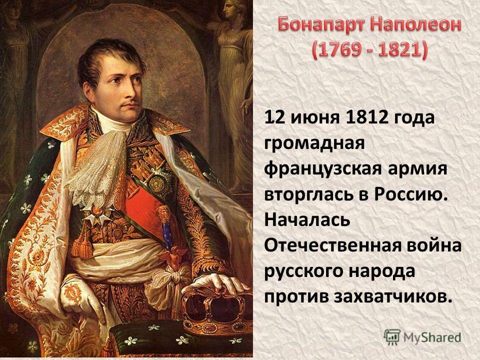 . 12 июня 1812 года громадная французская армия вторглась в Россию. Началась Отечественная война русского народа против захватчиков.