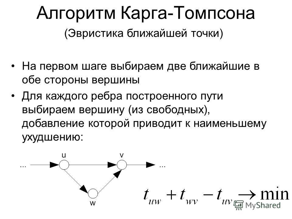 (Эвристика ближайшей точки) На первом шаге выбираем две ближайшие в обе стороны вершины Для каждого ребра построенного пути выбираем вершину (из свободных), добавление которой приводит к наименьшему ухудшению: Алгоритм Карга-Томпсона