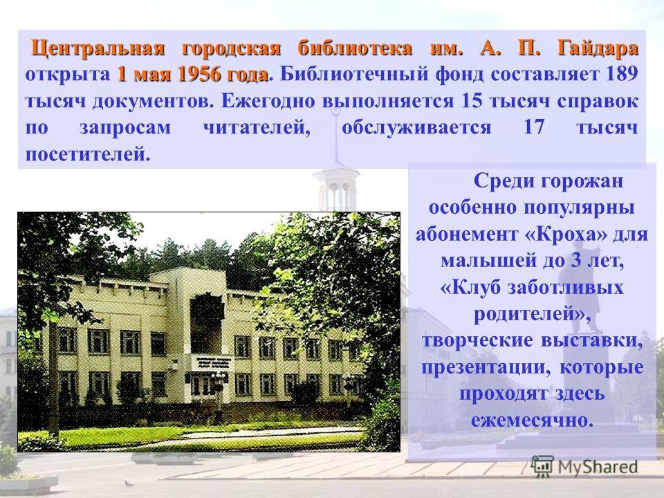 Центральная городская библиотека им. А. П. Гайдара 1 мая 1956 года Центральная городская библиотека им. А. П. Гайдара открыта 1 мая 1956 года. Библиотечный фонд составляет 189 тысяч документов. Ежегодно выполняется 15 тысяч справок по запросам читате