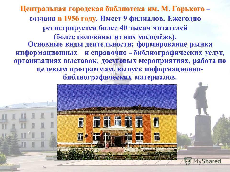 Центральная городская библиотека им. М. Горького в 1956 году Центральная городская библиотека им. М. Горького – создана в 1956 году. Имеет 9 филиалов. Ежегодно регистрируется более 40 тысяч читателей (более половины из них молодёжь). Основные виды де
