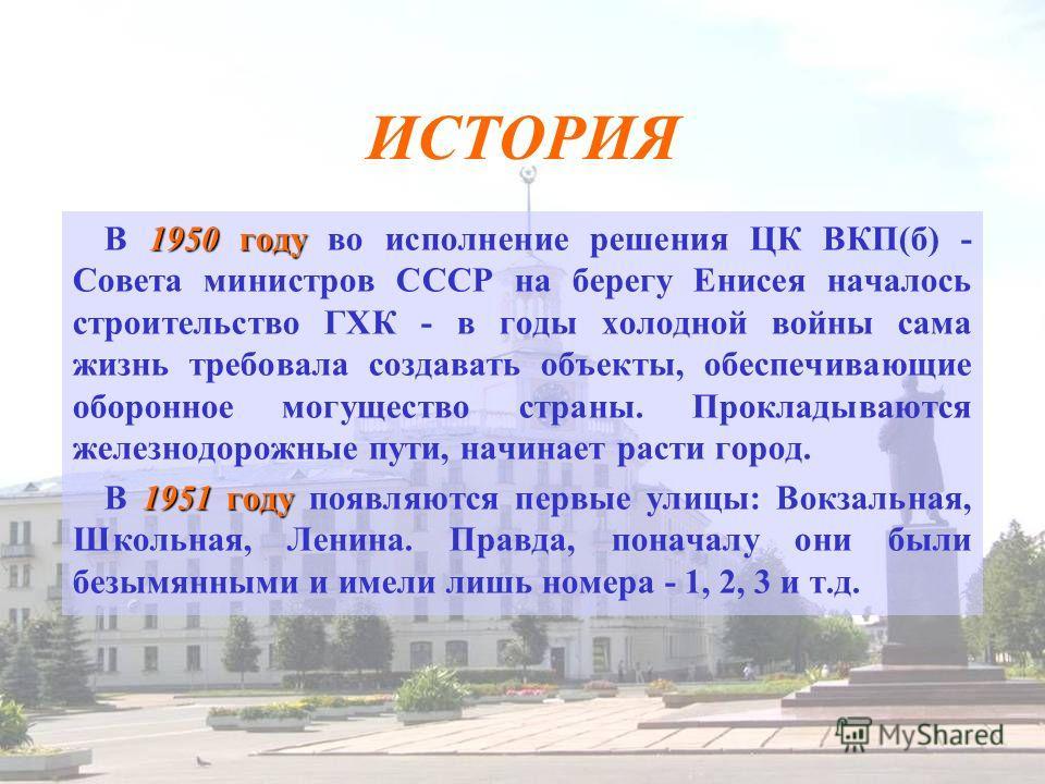 ИСТОРИЯ 1950 году В 1950 году во исполнение решения ЦК ВКП(б) - Совета министров СССР на берегу Енисея началось строительство ГХК - в годы холодной войны сама жизнь требовала создавать объекты, обеспечивающие оборонное могущество страны. Прокладывают