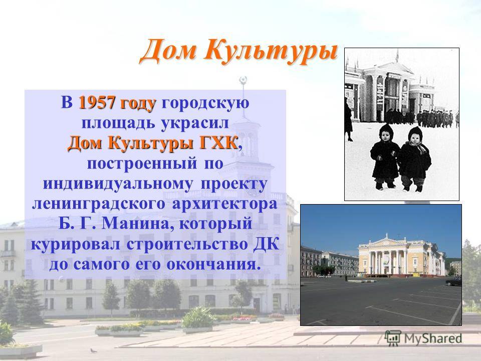 Дом Культуры 1957 году Дом Культуры ГХК В 1957 году городскую площадь украсил Дом Культуры ГХК, построенный по индивидуальному проекту ленинградского архитектора Б. Г. Манина, который курировал строительство ДК до самого его окончания.