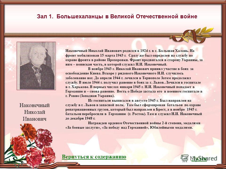 Зал 1. Большехаланцы в Великой Отечественной войне Наконечный Николай Иванович родился в 1924 г. в с. Большая Халань. На фронт мобилизован 15 марта 1943 г. Сразу же был определен на службу по охране фронта в районе Прохоровки. Фронт продвигался в сто
