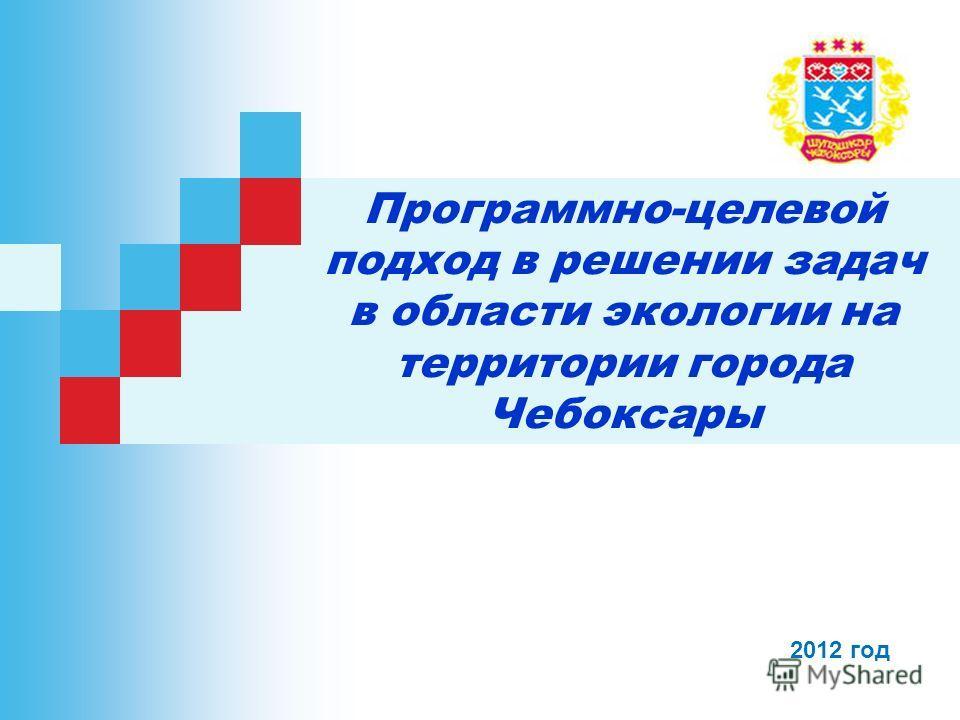 Программно-целевой подход в решении задач в области экологии на территории города Чебоксары 2012 год