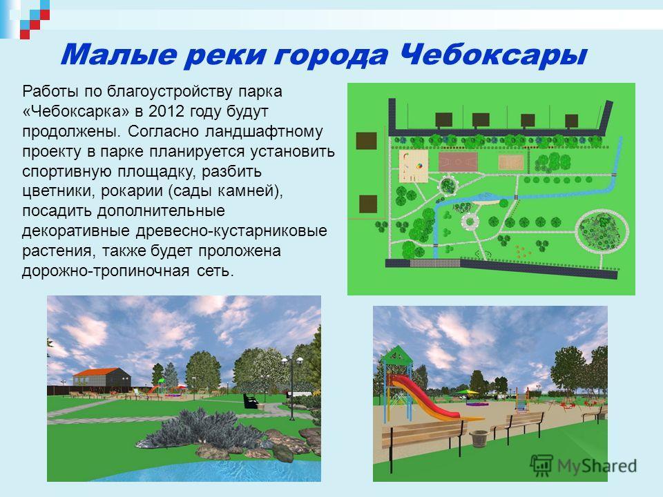 Работы по благоустройству парка «Чебоксарка» в 2012 году будут продолжены. Согласно ландшафтному проекту в парке планируется установить спортивную площадку, разбить цветники, рокарии (сады камней), посадить дополнительные декоративные древесно-кустар