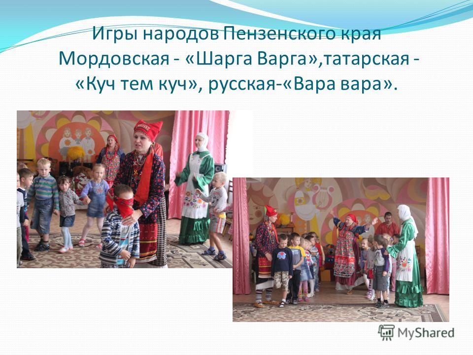 Игры народов Пензенского края Мордовская - «Шарга Варга»,татарская - «Куч тем куч», русская-«Вара вара».